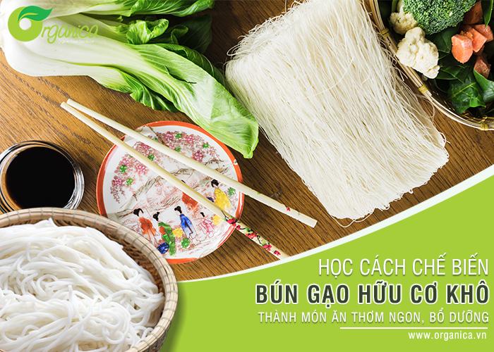 Học cách chế biến bún gạo khô hữu cơ thành món ăn thơm ngon, bổ dưỡng